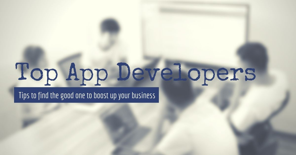 Tips to get the top App Developers to develop your business
